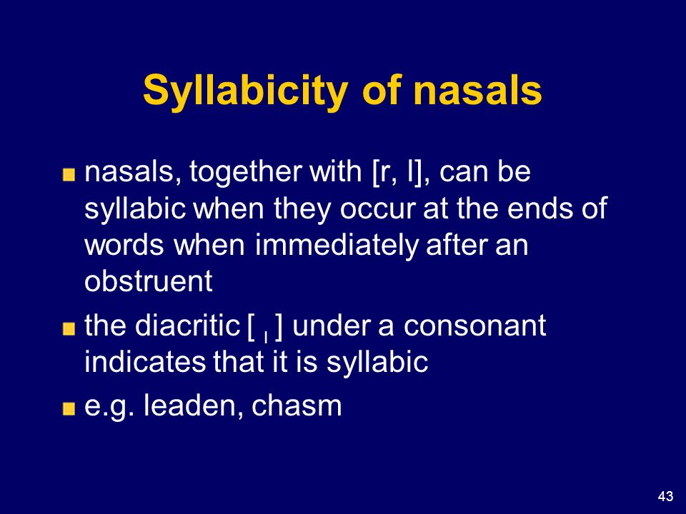 Syllabicity of nasals nasals, together with [r, l], can be syllabic when they occur at the ends of words when immediately after an obstruent.